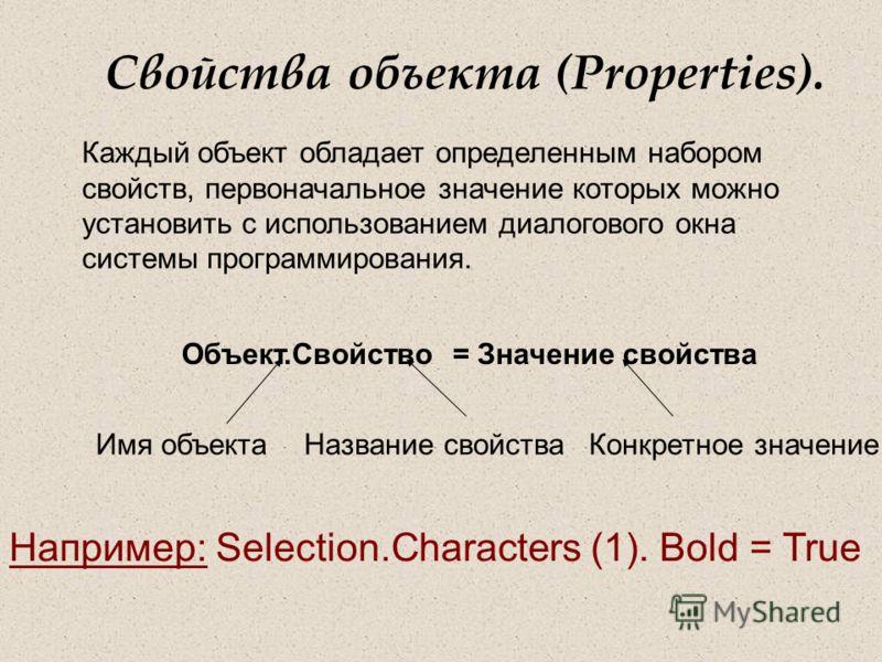 Свойства объекта (Properties). Каждый объект обладает определенным набором свойств, первоначальное значение которых можно установить с использованием диалогового окна системы программирования. Объект.Свойство = Значение свойства Имя объектаНазвание с