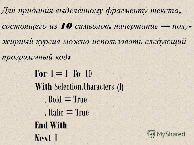 Для п ридания в ыделенному ф рагменту т екста, состоящего и з 10 с имволов, н ачертание п олу - жирный к урсив м ожно и спользовать с ледующий программный к од : For I = 1 To 10 With Selection.Characters (I). Bold = True. Italic = True End With Next