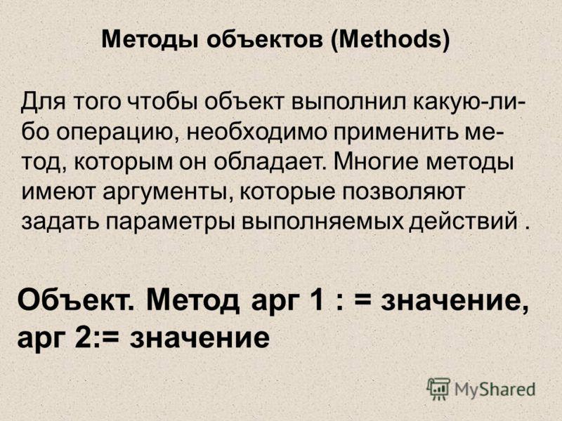 Методы объектов (Methods) Для того чтобы объект выполнил какую-ли- бо операцию, необходимо применить ме- тод, которым он обладает. Многие методы имеют аргументы, которые позволяют задать параметры выполняемых действий. Объект. Метод арг 1 : = значени