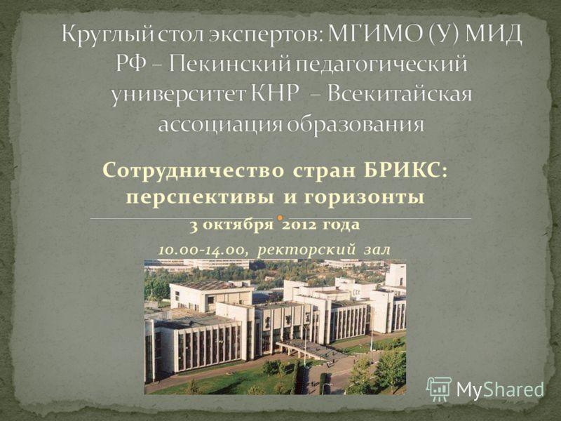 Сотрудничество стран БРИКС: перспективы и горизонты 3 октября 2012 года 10.00-14.00, ректорский зал