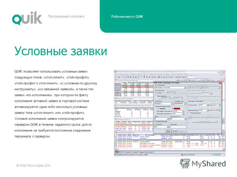 Рабочее место QUIK © ARQA Technologies, 2010 Программный комплекс QUIK позволяет использовать условные заявки следующих типов: «стоп-лимит», «тэйк-профит», «тэйк-профит и стоп-лимит», «с условием по другому инструменту», «со связанной заявкой», а так