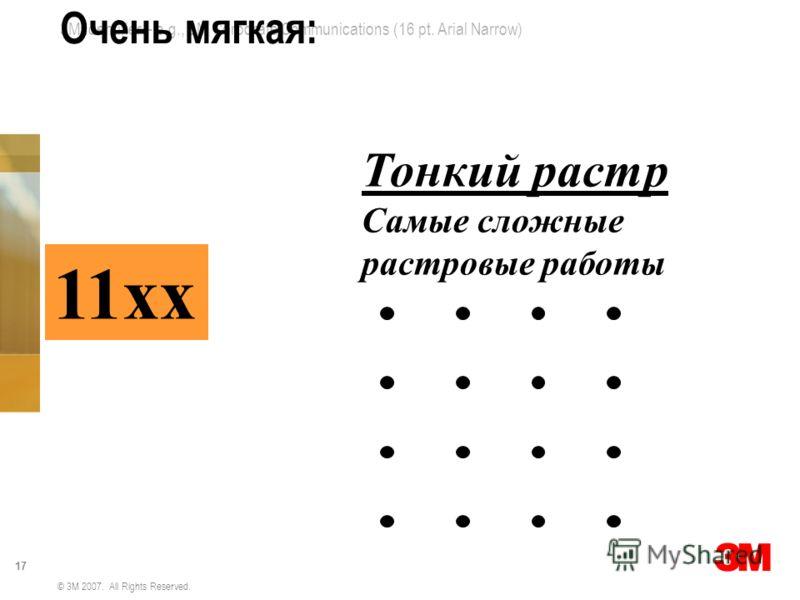 3M Identifier – e.g., 3M Corporate Communications (16 pt. Arial Narrow) 17 © 3M 2007. All Rights Reserved. Очень мягкая: 11хх Тонкий растр Самые сложные растровые работы