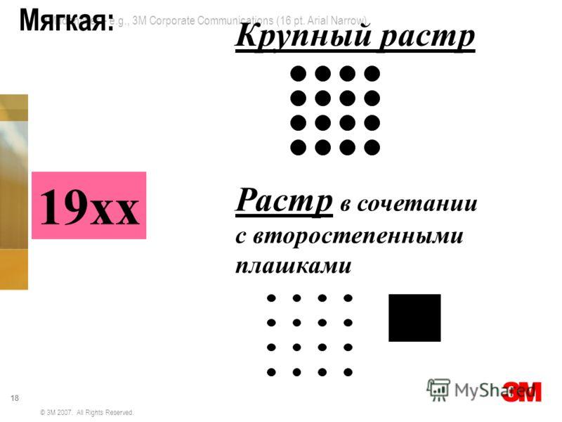 3M Identifier – e.g., 3M Corporate Communications (16 pt. Arial Narrow) 18 © 3M 2007. All Rights Reserved. Мягкая: 19хх Растр в сочетании с второстепенными плашками Крупный растр