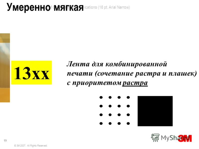 3M Identifier – e.g., 3M Corporate Communications (16 pt. Arial Narrow) 19 © 3M 2007. All Rights Reserved. Умеренно мягкая 13хх Лента для комбинированной печати (сочетание растра и плашек) с приоритетом растра