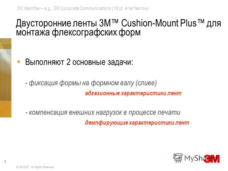 3M Identifier – e.g., 3M Corporate Communications (16 pt. Arial Narrow) 2 © 3M 2007. All Rights Reserved. Двусторонние ленты 3М Cushion-Mount Plus для монтажа флексографских форм Выполняют 2 основные задачи: - фиксация формы на формном валу (сливе) а