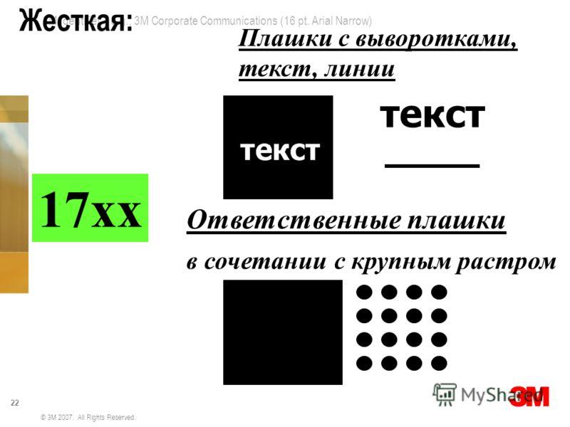 3M Identifier – e.g., 3M Corporate Communications (16 pt. Arial Narrow) 22 © 3M 2007. All Rights Reserved. Жесткая: 17хх Ответственные плашки в сочетании с крупным растром Плашки с выворотками, текст, линии текст