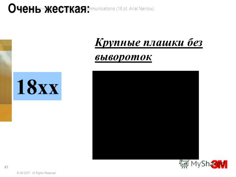 3M Identifier – e.g., 3M Corporate Communications (16 pt. Arial Narrow) 23 © 3M 2007. All Rights Reserved. Очень жесткая: 18хх Крупные плашки без вывороток