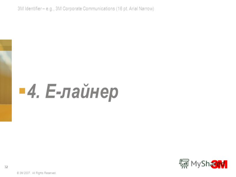 3M Identifier – e.g., 3M Corporate Communications (16 pt. Arial Narrow) 32 © 3M 2007. All Rights Reserved. 4. E-лайнер