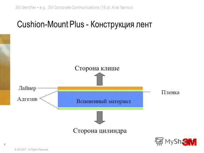 3M Identifier – e.g., 3M Corporate Communications (16 pt. Arial Narrow) 4 © 3M 2007. All Rights Reserved. Cushion-Mount Plus - Конструкция лент Адгезив Вспененный материал Пленка Лайнер Сторона клише Сторона цилиндра