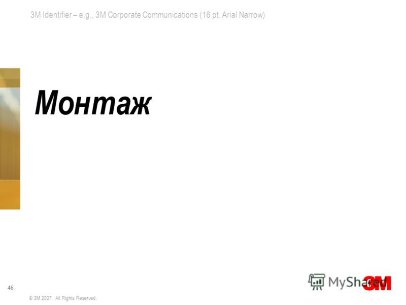 3M Identifier – e.g., 3M Corporate Communications (16 pt. Arial Narrow) 46 © 3M 2007. All Rights Reserved. Монтаж