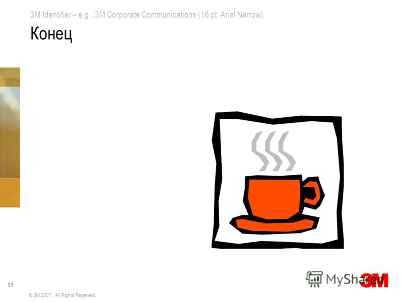 3M Identifier – e.g., 3M Corporate Communications (16 pt. Arial Narrow) 51 © 3M 2007. All Rights Reserved. Конец