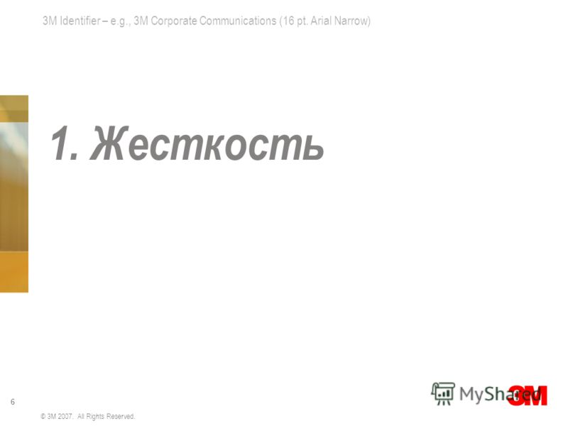 3M Identifier – e.g., 3M Corporate Communications (16 pt. Arial Narrow) 6 © 3M 2007. All Rights Reserved. 1. Жесткость