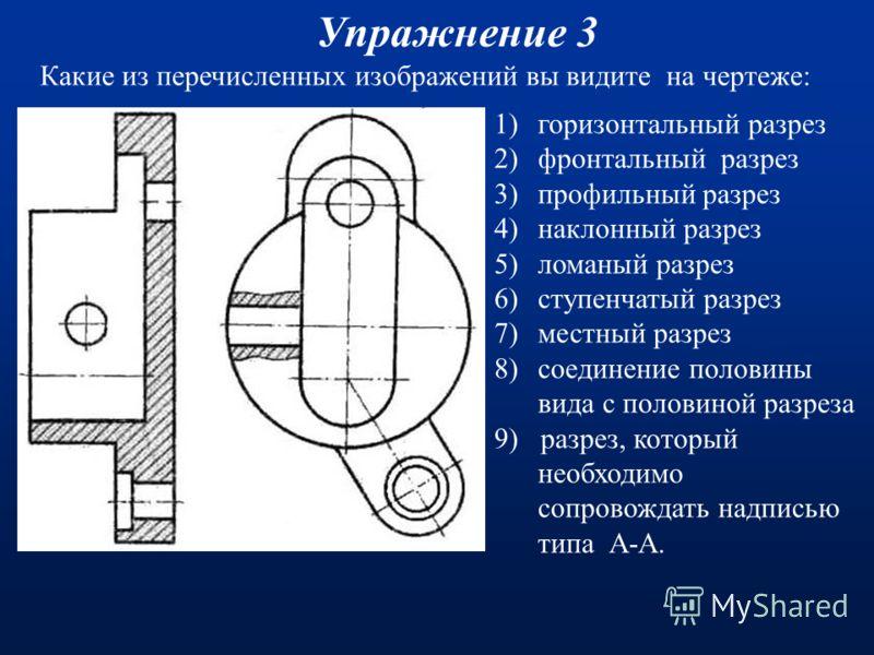 Какие из перечисленных изображений вы видите на чертеже: Упражнение 2 (Ответы) 1)горизонтальный разрез 2)фронтальный разрез 3)профильный разрез 4)наклонный разрез 5)ломаный разрез 6)ступенчатый разрез 7)местный разрез 8)соединение половины вида с пол