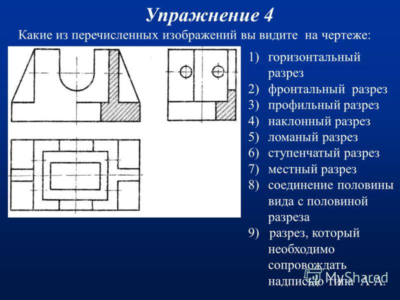 Какие из перечисленных изображений вы видите на чертеже: Упражнение 3(Ответы) 1)горизонтальный разрез 2)фронтальный разрез 3)профильный разрез 4)наклонный разрез 5)ломаный разрез 6)ступенчатый разрез 7)местный разрез 8)соединение половины вида с поло
