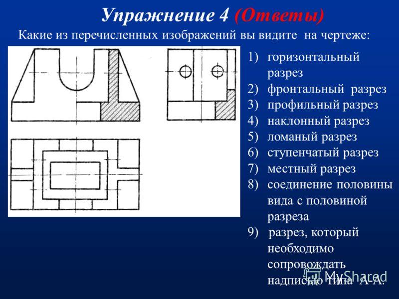Какие из перечисленных изображений вы видите на чертеже: Упражнение 4 1)горизонтальный разрез 2)фронтальный разрез 3)профильный разрез 4)наклонный разрез 5)ломаный разрез 6)ступенчатый разрез 7)местный разрез 8)соединение половины вида с половиной ра