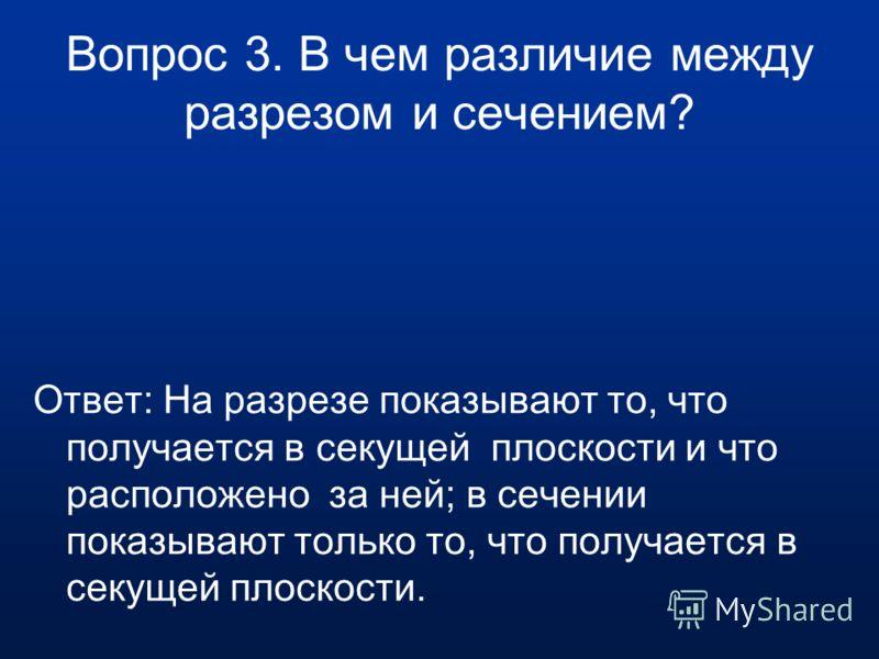 Вопрос 2. Какое изображение называют разрезом? Ответ: Разрезом называют изображение предмета, мысленно рассеченного плоскостью (или несколькими плоскостями).