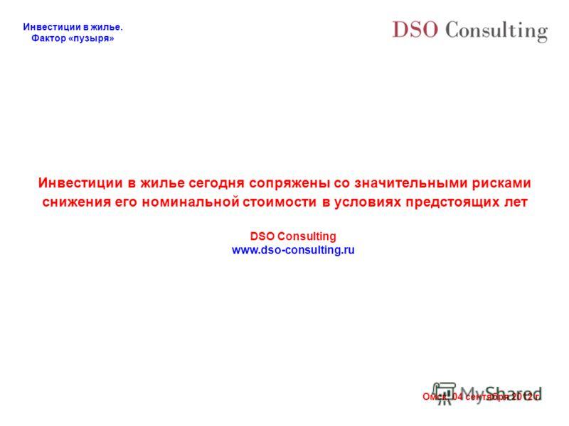 Инвестиции в жилье. Фактор «пузыря» Омск, 04 сентября 2012 г. Инвестиции в жилье сегодня сопряжены со значительными рисками снижения его номинальной стоимости в условиях предстоящих лет DSO Consulting www.dso-consulting.ru