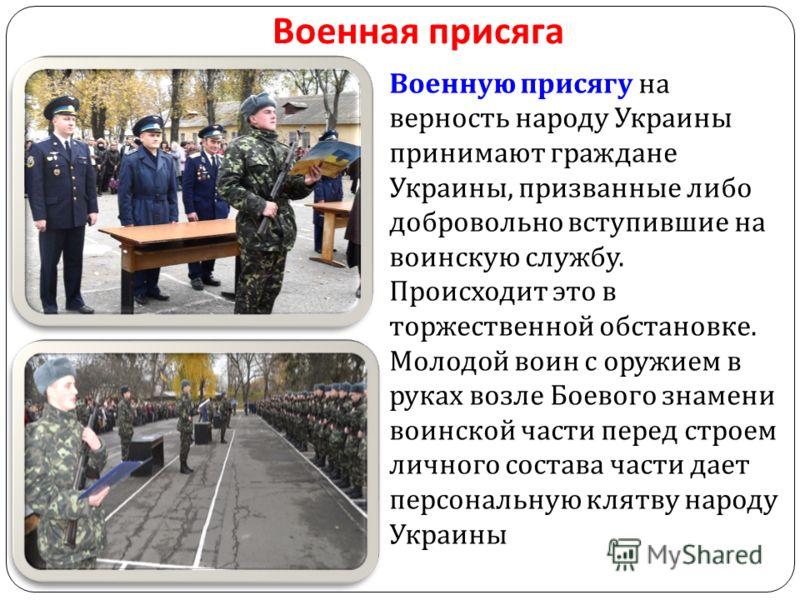Военная присяга Военную присягу на верность народу Украины принимают граждане Украины, призванные либо добровольно вступившие на воинскую службу. Происходит это в торжественной обстановке. Молодой воин с оружием в руках возле Боевого знамени воинской