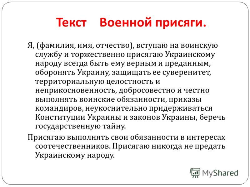 Текст Военной присяги. Я, ( фамилия, имя, отчество ), вступаю на воинскую службу и торжественно присягаю Украинскому народу всегда быть ему верным и преданным, оборонять Украину, защищать ее суверенитет, территориальную целостность и неприкосновеннос