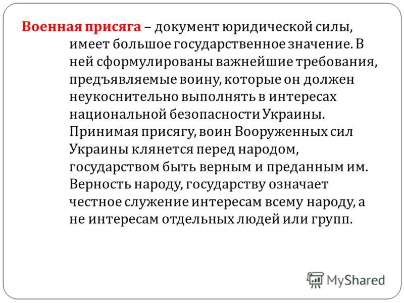 Военная присяга – документ юридической силы, имеет большое государственное значение. В ней сформулированы важнейшие требования, предъявляемые воину, которые он должен неукоснительно выполнять в интересах национальной безопасности Украины. Принимая пр