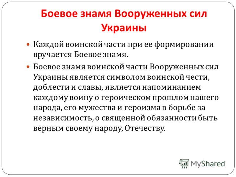 Боевое знамя Вооруженных сил Украины Каждой воинской части при ее формировании вручается Боевое знамя. Боевое знамя воинской части Вооруженных сил Украины является символом воинской чести, доблести и славы, является напоминанием каждому воину о герои