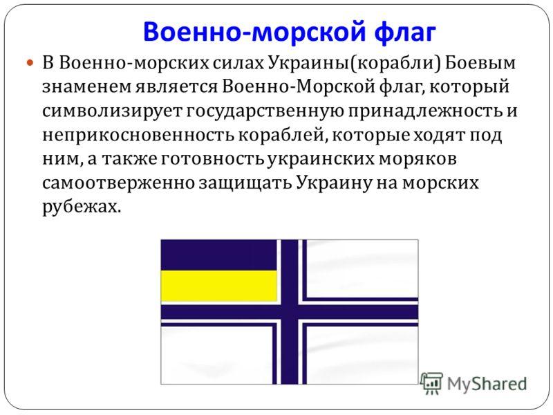 Военно - морской флаг В Военно - морских силах Украины ( корабли ) Боевым знаменем является Военно - Морской флаг, который символизирует государственную принадлежность и неприкосновенность кораблей, которые ходят под ним, а также готовность украински