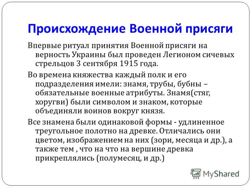 Происхождение Военной присяги Впервые ритуал принятия Военной присяги на верность Украины был проведен Легионом сичевых стрельцов 3 сентября 1915 года. Во времена княжества каждый полк и его подразделения имели : знамя, трубы, бубны – обязательные во