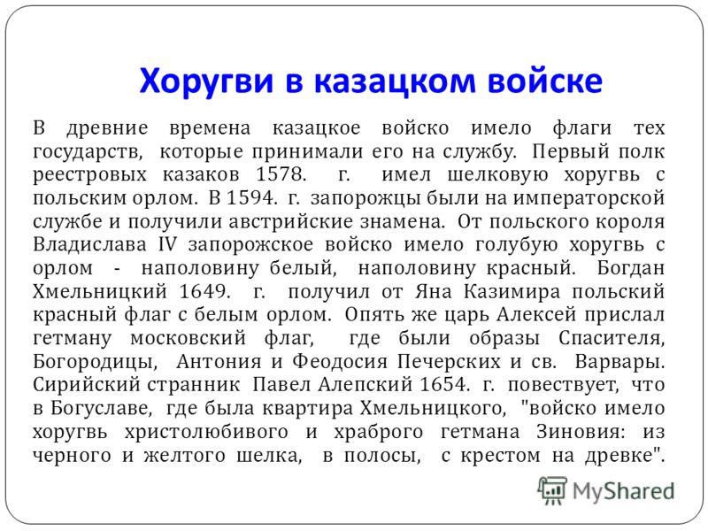 Хоругви в казацком войске В древние времена казацкое войско имело флаги тех государств, которые принимали его на службу. Первый полк реестровых казаков 1578. г. имел шелковую хоругвь с польским орлом. В 1594. г. запорожцы были на императорской службе