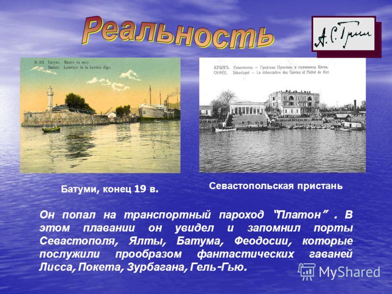 Он попал на транспортный пароход Платон. В этом плавании он увидел и запомнил порты Севастополя, Ялты, Батума, Феодосии, которые послужили прообразом фантастических гаваней Лисса, Покета, Зурбагана, Гель - Гью. Батуми, конец 19 в. Севастопольская при