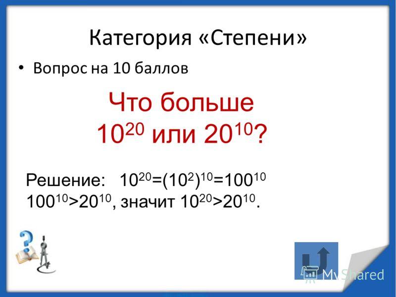 Категория «Степени» Вопрос на 10 баллов Что больше 10 20 или 20 10 ? Решение: 10 20 =(10 2 ) 10 =100 10 100 10 >20 10, значит 10 20 >20 10.