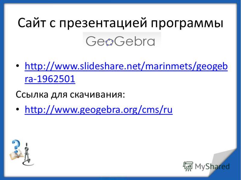 Сайт с презентацией программы http://www.slideshare.net/marinmets/geogeb ra-1962501 http://www.slideshare.net/marinmets/geogeb ra-1962501 Ссылка для скачивания: http://www.geogebra.org/cms/ru