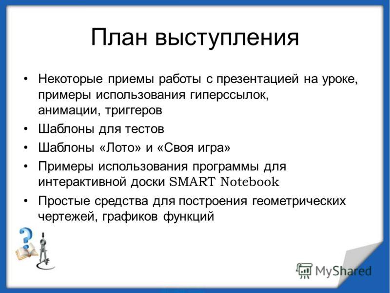 План выступления Некоторые приемы работы с презентацией на уроке, примеры использования гиперссылок, анимации, триггеров Шаблоны для тестов Шаблоны «Лото» и «Своя игра» Примеры использования программы для интерактивной доски SMART Notebook Простые ср