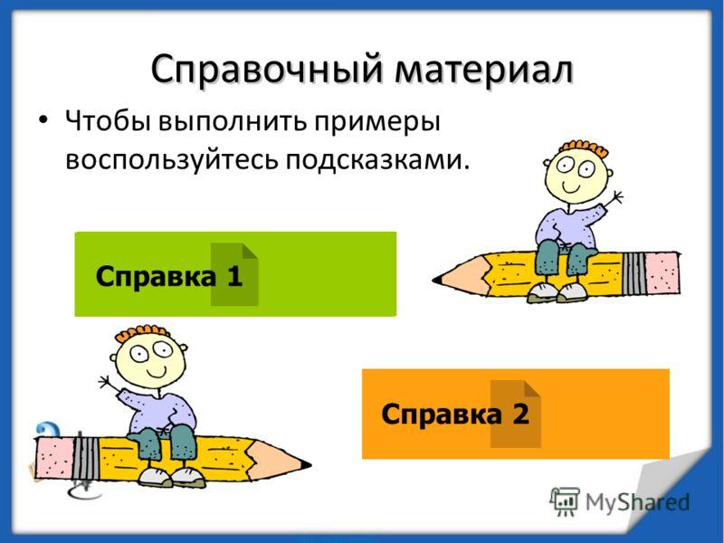 Справочный материал Чтобы выполнить примеры воспользуйтесь подсказками. Справка 1 Справка 2 Справка 1 Справка 2