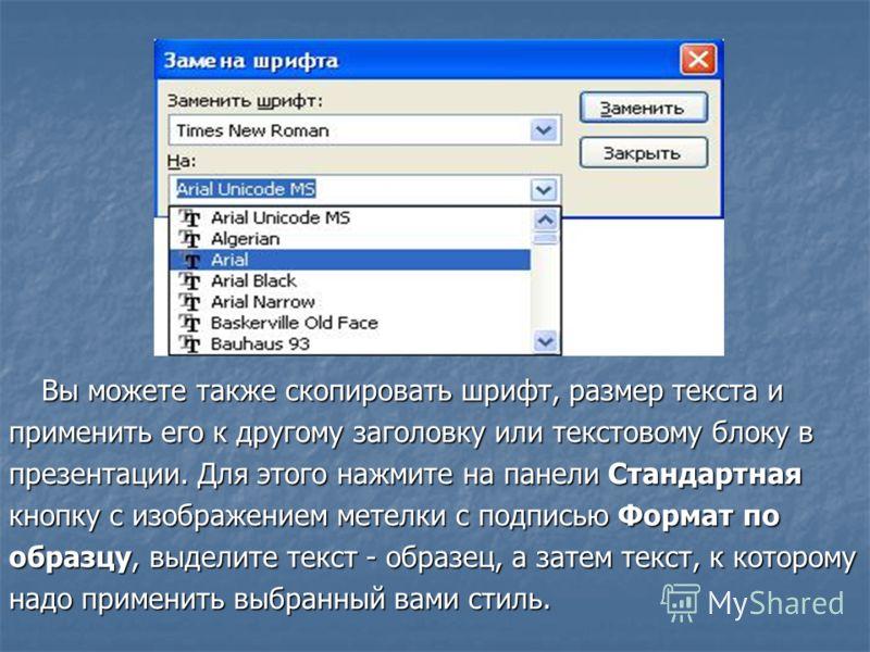 Вы можете также скопировать шрифт, размер текста и применить его к другому заголовку или текстовому блоку в презентации. Для этого нажмите на панели Стандартная кнопку с изображением метелки с подписью Формат по образцу, выделите текст - образец, а з