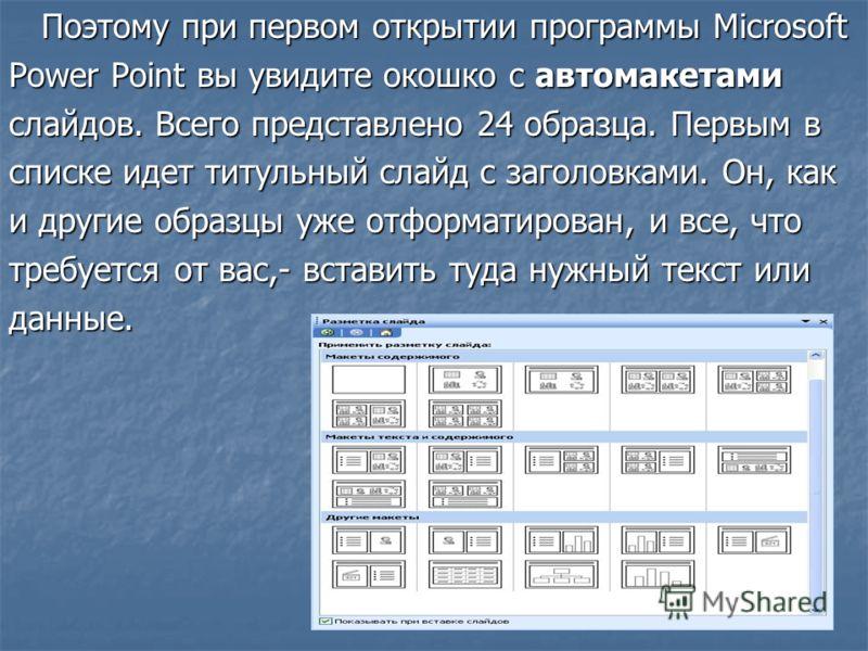Поэтому при первом открытии программы Microsoft Power Point вы увидите окошко с автомакетами слайдов. Всего представлено 24 образца. Первым в списке идет титульный слайд с заголовками. Он, как и другие образцы уже отформатирован, и все, что требуется