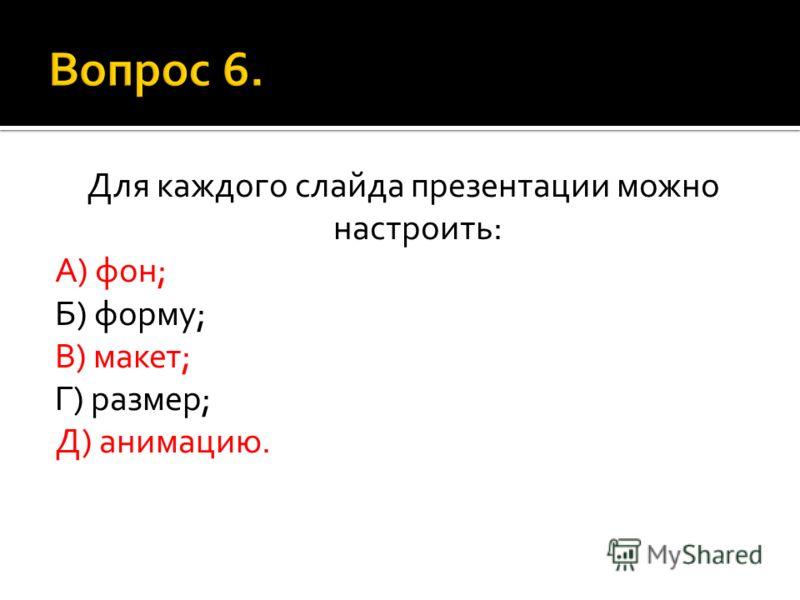 Для каждого слайда презентации можно настроить: А) фон; Б) форму; В) макет; Г) размер; Д) анимацию.