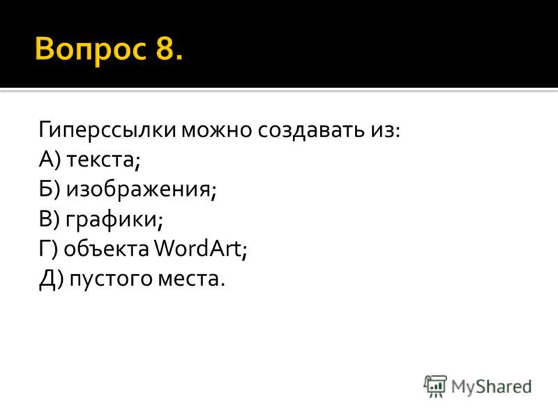 Гиперссылки можно создавать из: А) текста; Б) изображения; В) графики; Г) объекта WordArt; Д) пустого места.
