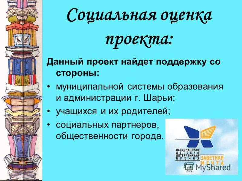 Социальная оценка проекта: Данный проект найдет поддержку со стороны: муниципальной системы образования и администрации г. Шарьи; учащихся и их родителей; социальных партнеров, общественности города.