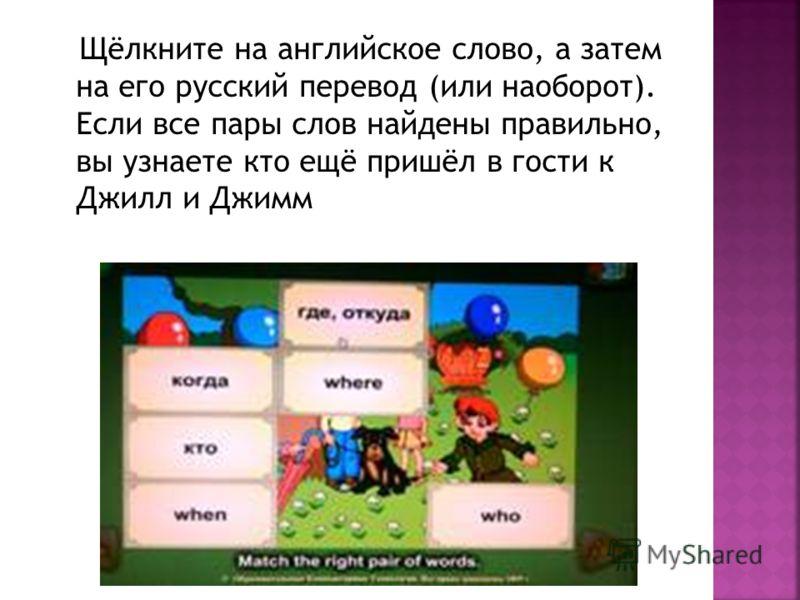 Щёлкните на английское слово, а затем на его русский перевод (или наоборот). Если все пары слов найдены правильно, вы узнаете кто ещё пришёл в гости к Джилл и Джимм