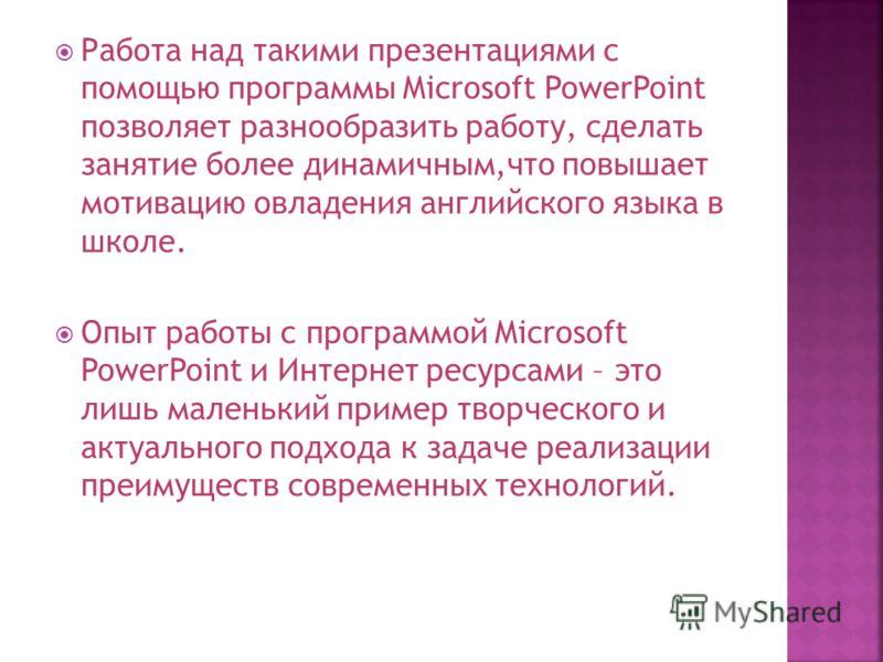 Работа над такими презентациями с помощью программы Microsoft PowerPoint позволяет разнообразить работу, сделать занятие более динамичным,что повышает мотивацию овладения английского языка в школе. Опыт работы с программой Microsoft PowerPoint и Инте