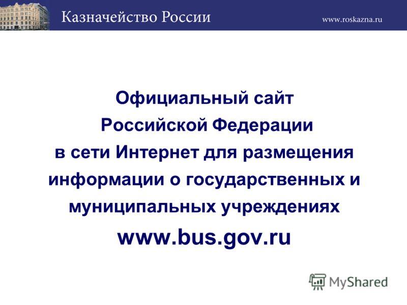 Официальный сайт Российской Федерации в сети Интернет для размещения информации о государственных и муниципальных учреждениях www.bus.gov.ru