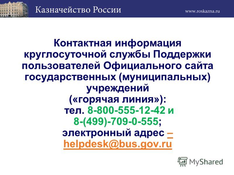 Контактная информация круглосуточной службы Поддержки пользователей Официального сайта государственных (муниципальных) учреждений («горячая линия»): тел. 8-800-555-12-42 и 8-(499)-709-0-555; электронный адрес – helpdesk@bus.gov.ru– helpdesk@bus.gov.r