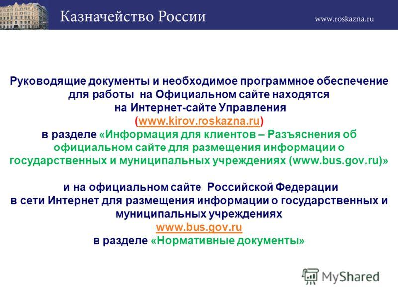 Руководящие документы и необходимое программное обеспечение для работы на Официальном сайте находятся на Интернет-сайте Управления (www.kirov.roskazna.ru) в разделе «Информация для клиентов – Разъяснения об официальном сайте для размещения информации