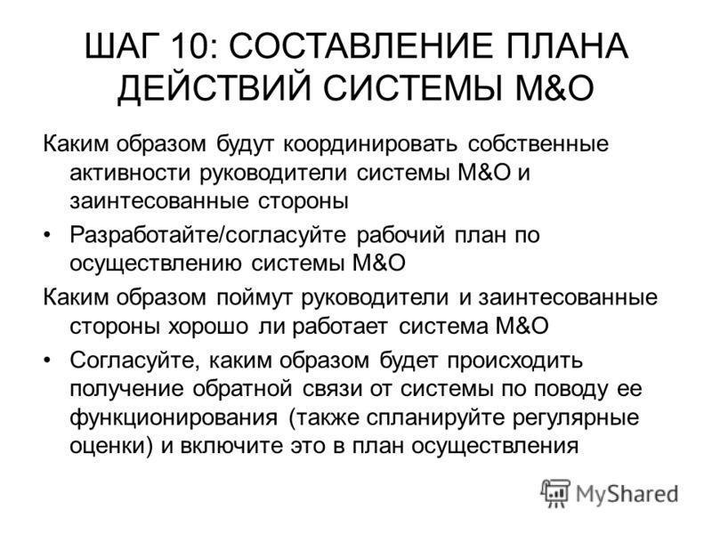 ШАГ 10: СОСТАВЛЕНИЕ ПЛАНА ДЕЙСТВИЙ СИСТЕМЫ М&О Каким образом будут координировать собственные активности руководители системы М&О и заинтесованные стороны Разработайте/согласуйте рабочий план по осуществлению системы М&О Каким образом поймут руководи