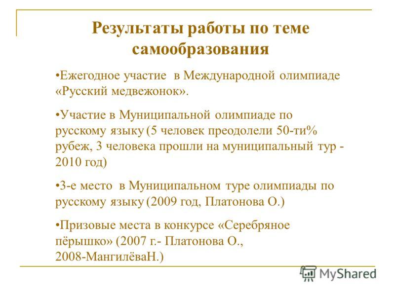 Результаты работы по теме самообразования Ежегодное участие в Международной олимпиаде «Русский медвежонок». Участие в Муниципальной олимпиаде по русскому языку (5 человек преодолели 50-ти% рубеж, 3 человека прошли на муниципальный тур - 2010 год) 3-е