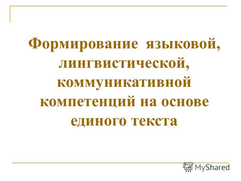 Формирование языковой, лингвистической, коммуникативной компетенций на основе единого текста