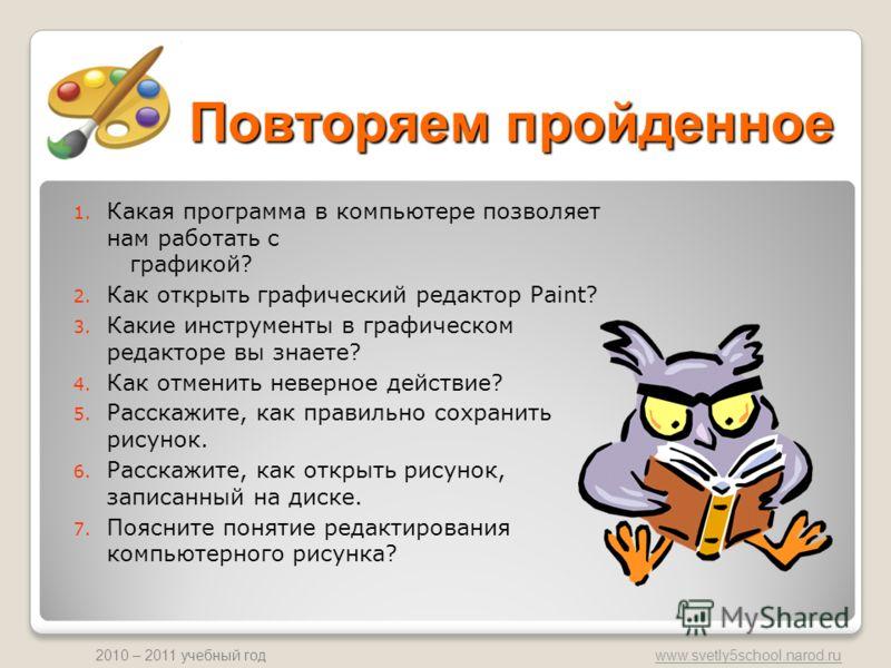 www.svetly5school.narod.ru 2010 – 2011 учебный год Повторяем пройденное 1. Какая программа в компьютере позволяет нам работать с графикой? 2. Как открыть графический редактор Paint? 3. Какие инструменты в графическом редакторе вы знаете? 4. Как отмен