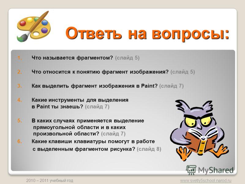 www.svetly5school.narod.ru 2010 – 2011 учебный год Ответь на вопросы: 1.Что называется фрагментом? (слайд 5) 2.Что относится к понятию фрагмент изображения? (слайд 5) 3.Как выделить фрагмент изображения в Paint? (слайд 7) 4.Какие инструменты для выде