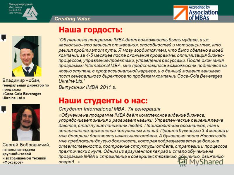 Creating Value Наша гордость: Владимир Чобан, генеральный директор по продажам «Coca-Cola Beverages Ukraine Ltd.» Cергей Бобровничий, начальник отдела крупнобытовой и встраиваемой техники «Фокстрот» Наши студенты о нас: Студент International MBA, 7я