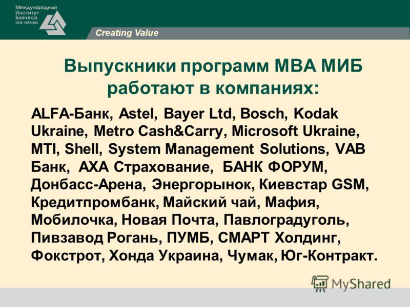 Creating Value Выпускники программ МВА МИБ работают в компаниях: ALFA-Банк, Astel, Bayer Ltd, Bosch, Kodak Ukraine, Metro Cash&Carry, Microsoft Ukraine, MTI, Shell, System Management Solutions, VAB Банк, АХА Страхование, БАНК ФОРУМ, Донбасс-Арена, Эн